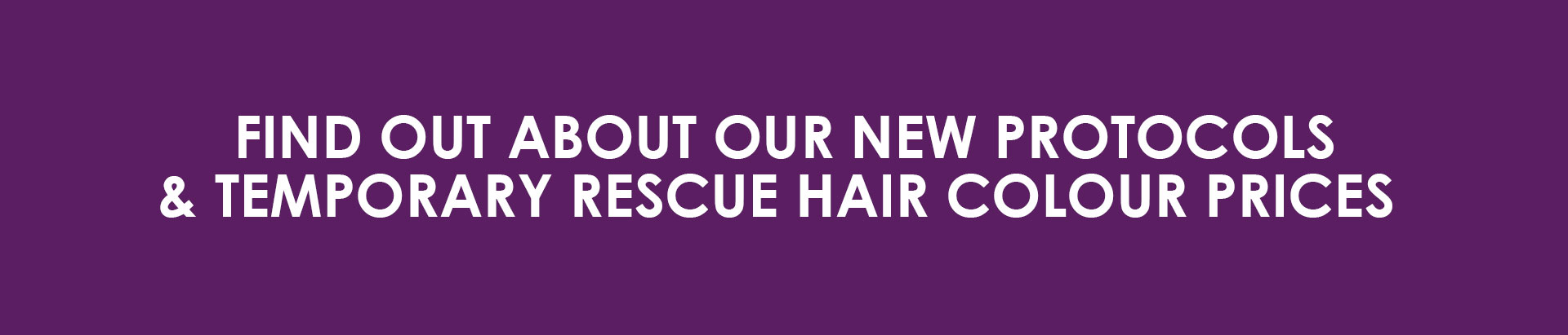FIND OUT ABOUT OUR NEW PROTOCOLS TEMPORARY RESCUE HAIR COLOUR PRICES