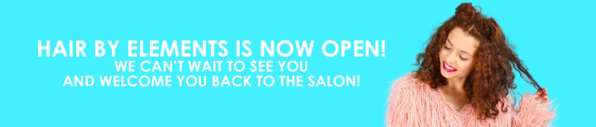 Hair by Elements is now open We can't wait to see you and welcome you back to the salon